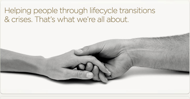 Helping people through lifecycle transitions & crises. That's what we're all about.